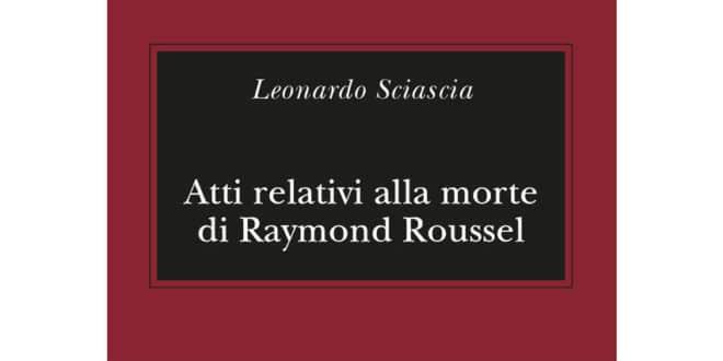 Leonardo Sciascia - Atti relativi alla morte di Raymond Roussel - Adelphi