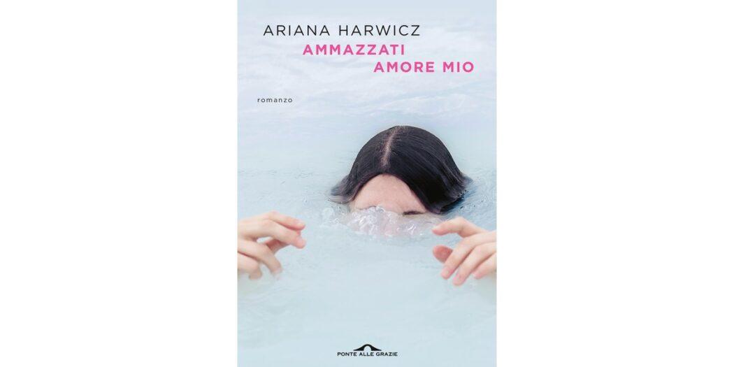 Ammazzati amore mio - Ariana Harwicz